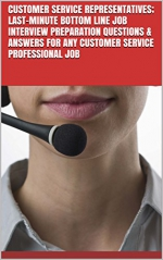 Customer Service Representatives; Last-Minute Bottom Line Job Interview Preparation Questions & Answers for any Customer service professional Job